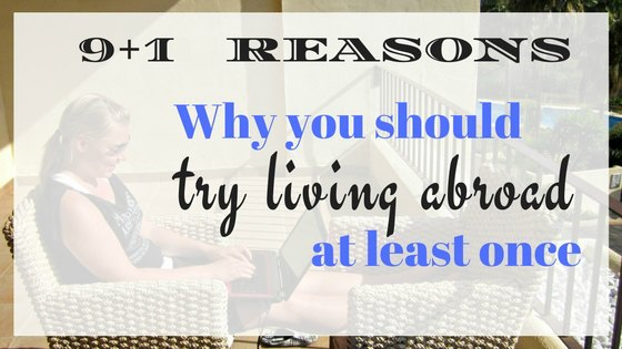 Countless Of Times I Have Mentioned That Every Single Person Should Try Living Abroad At Some Point Of Their Lives, Even For A Little While. Now It's Time To Tell You Why.