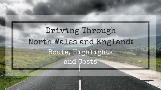 Driving Throught North Wales And England - Route, Highlights And Costs | Live Now – Dream Later Travel Blog